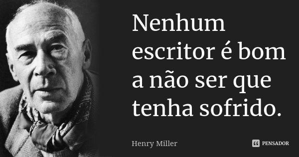 Nenhum escritor é bom a não ser que tenha sofrido.... Frase de Henry Miller.