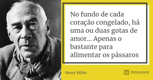 No fundo de cada coração congelado, há uma ou duas gotas de amor... Apenas o bastante para alimentar os pássaros... Frase de Henry Miller.