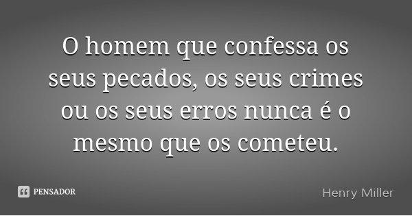 O homem que confessa os seus pecados, os seus crimes ou os seus erros nunca é o mesmo que os cometeu.... Frase de Henry Miller.