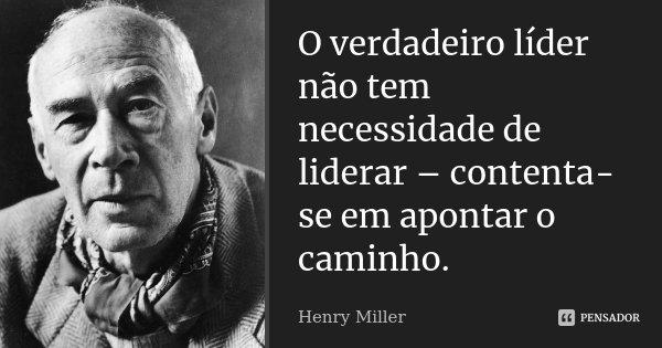 O verdadeiro líder não tem necessidade de liderar - contenta-se em apontar o caminho.... Frase de Henry Miller.