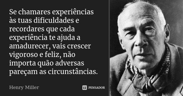 Se chamares experiências às tuas dificuldades e recordares que cada experiência te ajuda a amadurecer, vais crescer vigoroso e feliz, não importa quão adversas ... Frase de Henry Miller.
