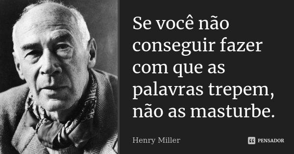 Se você não conseguir fazer com que as palavras trepem, não as masturbe.... Frase de Henry Miller.