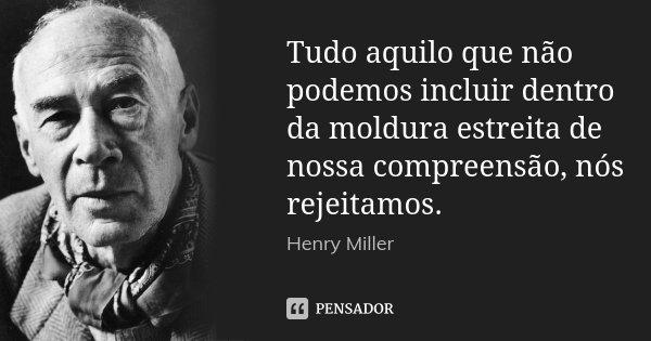 Tudo aquilo que não podemos incluir dentro da moldura estreita de nossa compreensão, nós rejeitamos.... Frase de Henry Miller.