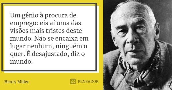 """""""Um gênio a procura de emprego: eis aí uma das visões mais tristes deste mundo. Não se encaixa em lugar nenhum, ninguém o quer. É desajustado, diz o mundo"""".... Frase de Henry Miller."""
