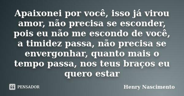 Apaixonei por você, isso já virou amor, não precisa se esconder, pois eu não me escondo de você, a timidez passa, não precisa se envergonhar, quanto mais o temp... Frase de Henry Nascimento.