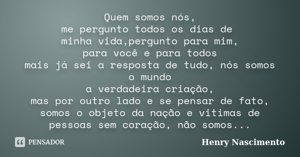 Quem somos nós, me pergunto todos os dias de minha vida,pergunto para mim, para você e para todos mais já sei a resposta de tudo, nós somos o mundo a verdadeira... Frase de Henry Nascimento.