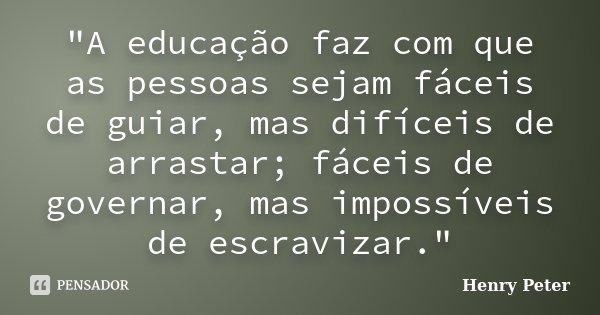 """""""A educação faz com que as pessoas sejam fáceis de guiar, mas difíceis de arrastar; fáceis de governar, mas impossíveis de escravizar.""""... Frase de Henry Peter."""