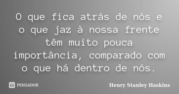 O que fica atrás de nós e o que jaz à nossa frente têm muito pouca importância, comparado com o que há dentro de nós.... Frase de Henry Stanley Haskins.