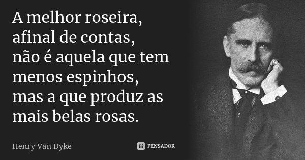 A melhor roseira, afinal de contas, não é aquela que tem menos espinhos, mas a que produz as mais belas rosas.... Frase de Henry Van Dyke.