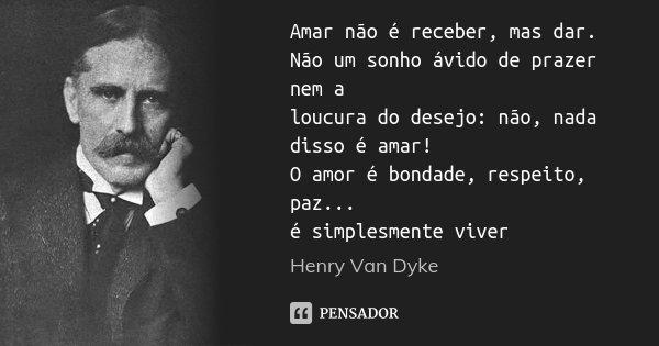 Amar não é receber, mas dar. Não um sonho ávido de prazer nem a loucura do desejo: não, nada disso é amar! O amor é bondade, respeito, paz... é simplesmente viv... Frase de Henry Van Dyke.
