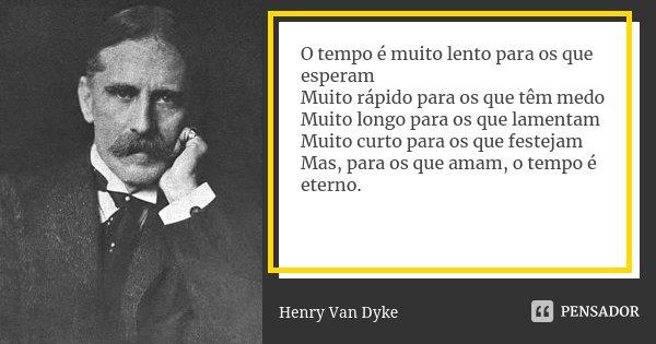 O tempo é muito lento para os que esperam Muito rápido para os que têm medo Muito longo para os que lamentam Muito curto para os que festejam Mas, para os que a... Frase de Henry Van Dyke.
