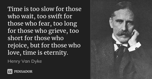 Time is too slow for those who wait, too swift for those who fear, too long for those who grieve, too short for those who rejoice, but for those who love, time ... Frase de Henry Van Dyke.