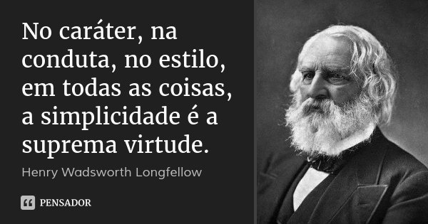 No caráter, na conduta, no estilo, em todas as coisas, a simplicidade é a suprema virtude.... Frase de Henry Wadsworth Longfellow.