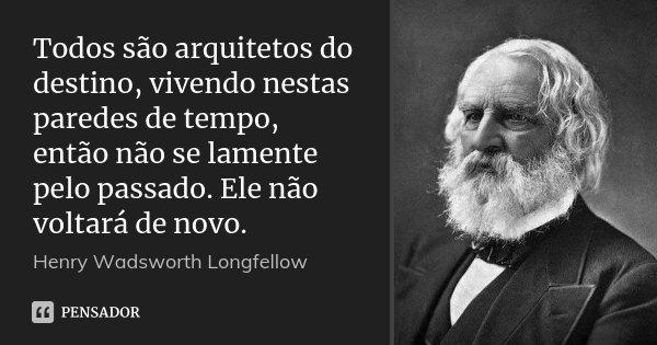 Todos são arquitetos do destino, vivendo nestas paredes de tempo, então não se lamente pelo passado. Ele não voltará de novo.... Frase de Henry Wadsworth Longfellow.