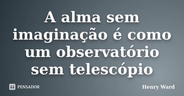 A alma sem imaginação é como um observatório sem telescópio... Frase de Henry Ward.