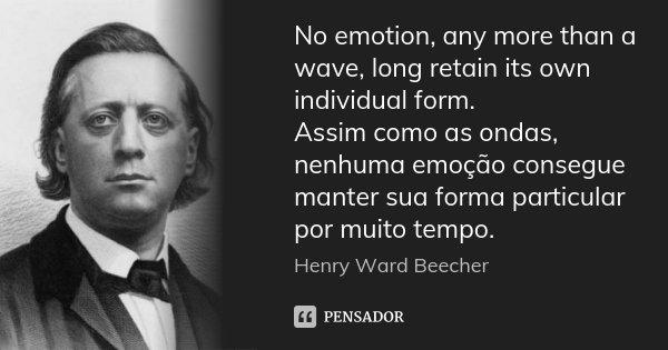 No emotion, any more than a wave, long retain its own individual form. Assim como as ondas, nenhuma emoção consegue manter sua forma particular por muito tempo.... Frase de Henry Ward Beecher.