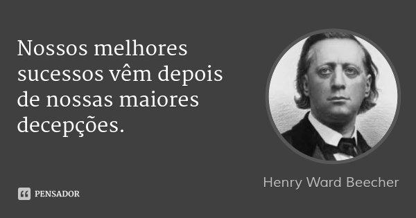 Nossos melhores sucessos vêm depois de nossas maiores decepções.... Frase de Henry Ward Beecher.