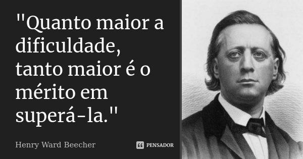"""""""Quanto maior a dificuldade, tanto maior é o mérito em superá-la.""""... Frase de Henry Ward Beecher."""