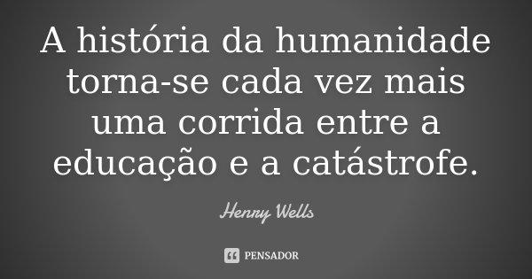 A história da humanidade torna-se cada vez mais uma corrida entre a educação e a catástrofe.... Frase de Henry Wells.