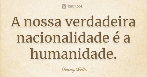 A nossa verdadeira nacionalidade é a humanidade.... Frase de Henry Wells.