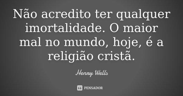 Não acredito ter qualquer imortalidade. O maior mal no mundo, hoje, é a religião cristã.... Frase de Henry Wells.