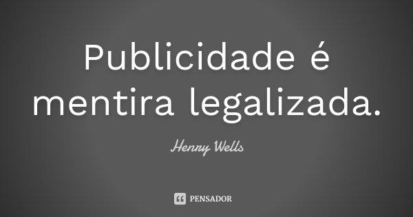 Publicidade é mentira legalizada.... Frase de Henry Wells.