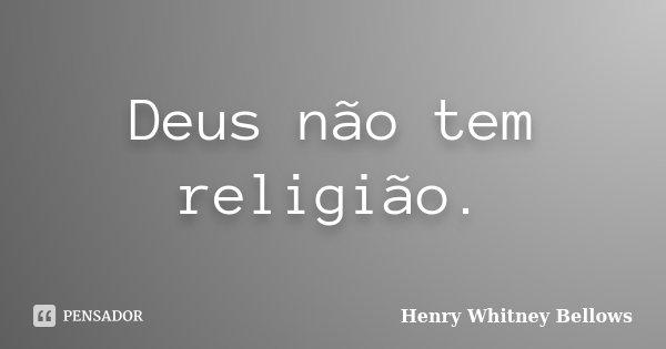 Deus não tem religião.... Frase de Henry Whitney Bellows.