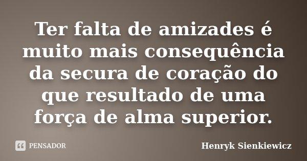 Ter falta de amizades é muito mais consequência da secura de coração do que resultado de uma força de alma superior.... Frase de Henryk Sienkiewicz.