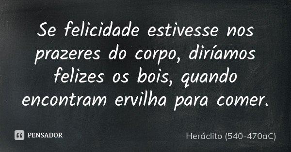 Se felicidade estivesse nos prazeres do corpo, diríamos felizes os bois, quando encontram ervilha para comer.... Frase de Heráclito (540-470aC).