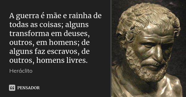 A guerra é mãe e rainha de todas as coisas; alguns transforma em deuses, outros, em homens; de alguns faz escravos, de outros, homens livres.... Frase de Heráclito.