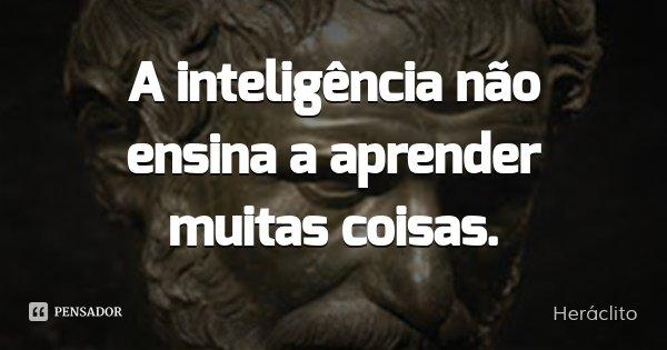 A inteligência não ensina a aprender muitas coisas.... Frase de Heráclito.