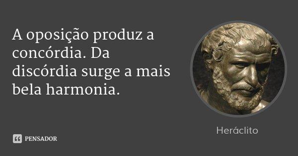 A oposição produz a concórdia. Da discórdia surge a mais bela harmonia.... Frase de Heráclito.