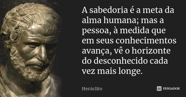 A sabedoria é a meta da alma humana; mas a pessoa, à medida que em seus conhecimentos avança, vê o horizonte do desconhecido cada vez mais longe.... Frase de Heráclito.