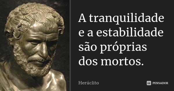 A tranquilidade e a estabilidade são próprias dos mortos.... Frase de Heráclito.