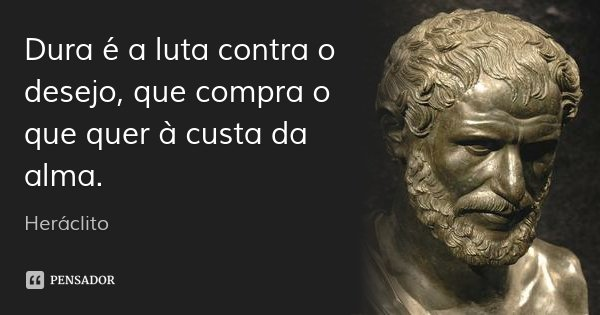 Dura é a luta contra o desejo, que compra o que quer à custa da alma.... Frase de Heráclito.