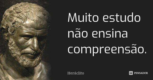 Muito estudo não ensina compreensão.... Frase de Heráclito.