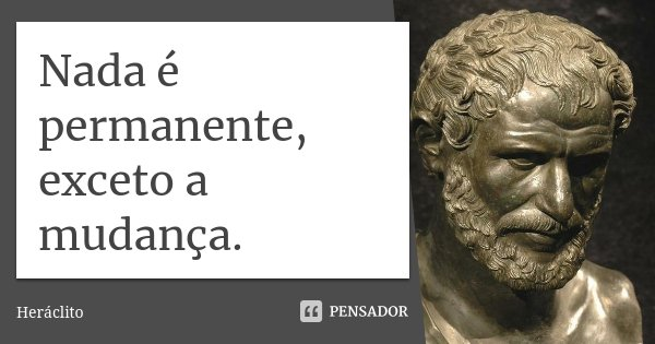 Nada é permanente, exceto a mudança.... Frase de Heráclito.
