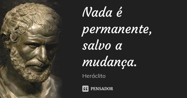 Nada é permanente, salvo a mudança.... Frase de Heráclito.