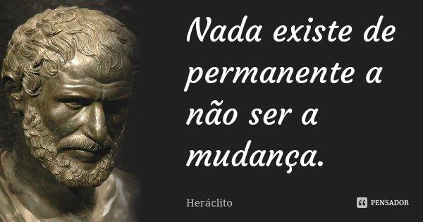 Nada existe de permanente a não ser a mudança.... Frase de Heráclito.