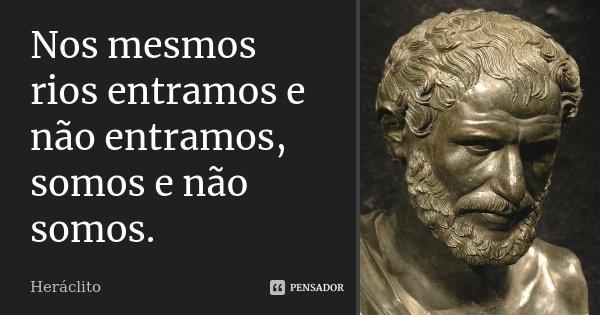 Nos mesmos rios entramos e não entramos, somos e não somos.... Frase de Heráclito.