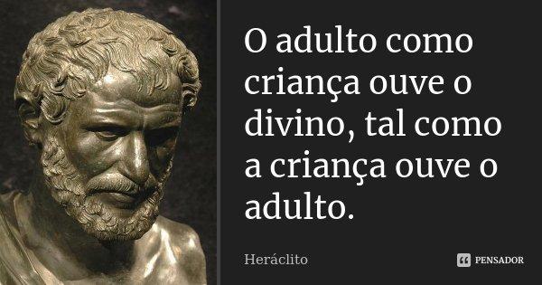 O adulto como criança ouve o divino, tal como a criança ouve o adulto.... Frase de Heráclito.