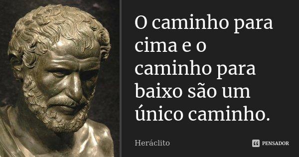 O caminho para cima e o caminho para baixo são um único caminho.... Frase de Heráclito.
