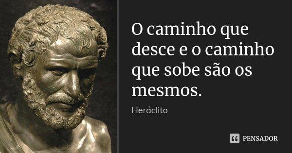 O caminho que desce e o caminho que sobe são os mesmos.... Frase de Heráclito.