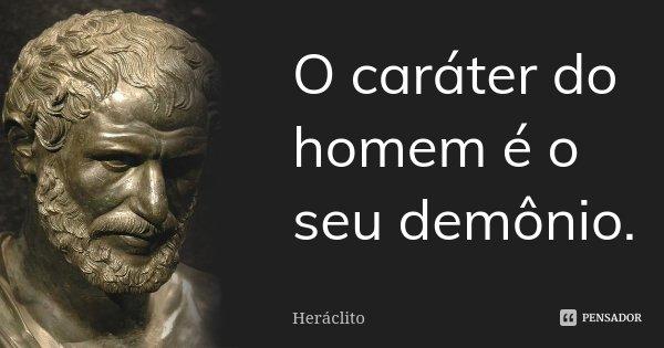 O caráter do homem é o seu demônio.... Frase de Heráclito.