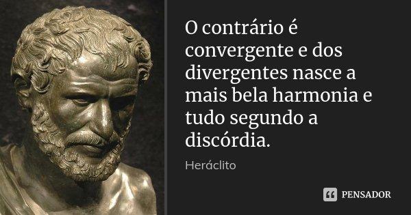O contrário é convergente e dos divergentes nasce a mais bela harmonia e tudo segundo a discórdia.... Frase de Heráclito.