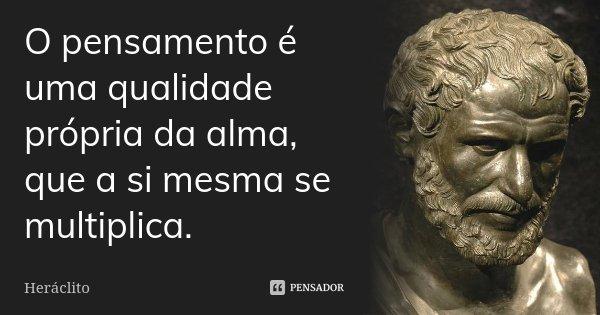 O pensamento é uma qualidade própria da alma, que a si mesma se multiplica.... Frase de Heráclito.