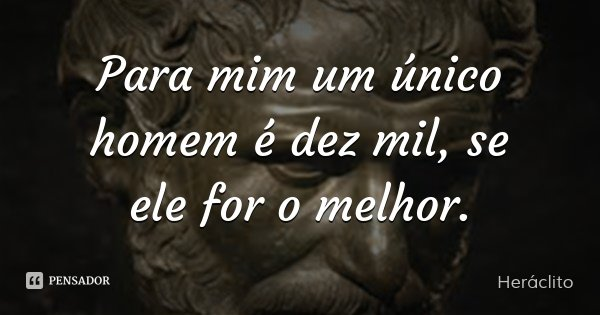 Para mim um único homem é dez mil, se ele for o melhor.... Frase de Heráclito.