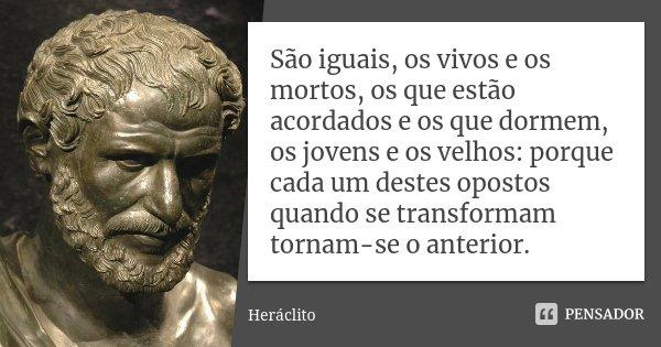 São iguais, os vivos e os mortos, os que estão acordados e os que dormem, os jovens e os velhos: porque cada um destes opostos quando se transformam tornam-se o... Frase de Heráclito.