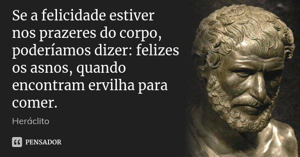 Se a felicidade estiver nos prazeres do corpo, poderíamos dizer: felizes os asnos, quando encontram ervilha para comer.... Frase de Heráclito.