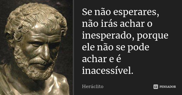 Se não esperares, não irás achar o inesperado, porque ele não se pode achar e é inacessível.... Frase de Heráclito.